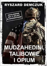 Mudżahedini, talibowie i opium Odtajnienie akt z wojny w Afganistanie - Ryszard Demczuk | mała okładka