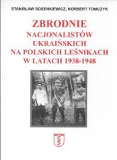 Zbrodnie nacjonalistów ukraińskich na polskich leśnikach w latach 1938 1948 - Sosenkiewicz Stanisław,Tomczyk Norbert   mała okładka