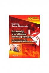 Rola telewizji w kształtowaniu wizerunku politycznego Studium mediatyzacji polityki na przykładzie wyborów prezydenckich w Polsce - Katarzyna Giereło-Klimaszewska | mała okładka