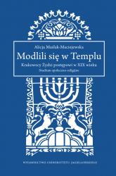 Modlili się w Templu Krakowscy Żydzi postępowi w XIX wieku. Studium społeczno-religijne - Alicja Maślak-Maciejewska | mała okładka
