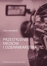 Przestrzenie mediów i dziennikarstwa - Jerzy Jastrzębski | mała okładka