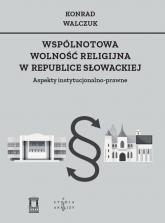 Wspólnotowa wolność religijna w Republice Słowackiej Aspekty instytucjonalno-prawne - Konrad Walczuk | mała okładka