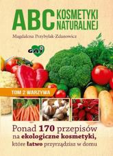 ABC kosmetyki naturalnej Tom 2 warzywa Ponad 170 przepisów na ekologiczne kosmetyki, które łatwo przyrządzisz w domu - Magdalena Przybylak-Zdanowicz | mała okładka