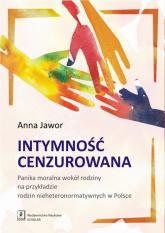 Intymność cenzurowana Panika moralna wokół rodziny na przykładzie rodzin nieheteronormatywnych w Polsce - Anna Jawor | mała okładka