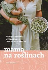 Mama na roślinach Dieta wegetariańska i wegańska dla kobiet w ciąży i mam karmiących piersią - Asja Michnicka | mała okładka