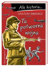 Ale historia… Ta potworna wojna - Grażyna Bąkiewicz | mała okładka