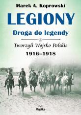 Legiony - droga do legendy Tworzyli Wojsko Polskie 1916-1918 - Koprowski Marek A. | mała okładka