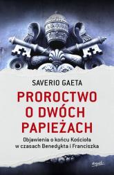 Proroctwo o dwóch papieżach Objawienia o końcu Kościoła w czasach Benedykta i Franciszka - Saverio Gaeta | mała okładka