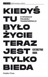 Kiedyś tu było życie teraz jest tylko bieda O ofiarach polskiej transformacji - Katarzyna Duda | mała okładka