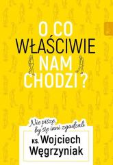 O co właściwie nam chodzi? Nie piszę, by się inni zgadzali - Wojciech Węgrzyniak | mała okładka