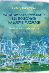 Kształtowanie się wspólnoty i sił społecznych na Warmii i Mazurach Studium socjopedagogiczne - Cezary Kurkowski   mała okładka