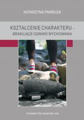 Kształcenie charakteru brakujące ogniwo wychowania - Katarzyna Pawełek | mała okładka