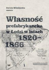 Własność prefabrykancka w Łodzi w latach 1820-1866 - Dorota Wiśniewska | mała okładka