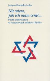 Nie wiem, jak ich mam cenić Strefa ambiwalencji w świadectwach Polaków i Żydów - Justyna Kowalska-Leder | mała okładka