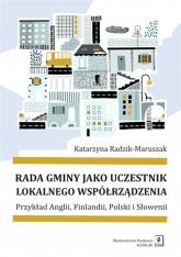 Rada gminy jako uczestnik lokalnego współrządzenia Przykład Anglii, Finlandii, Polski i Słowenii - Katarzyna Radzik-Maruszak | mała okładka