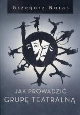 Jak prowadzić grupę teatralną - Grzegorz Noras | mała okładka