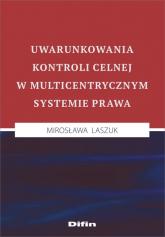 Uwarunkowania kontroli celnej w multicentrycznym systemie prawa - Mirosława Laszuk | mała okładka