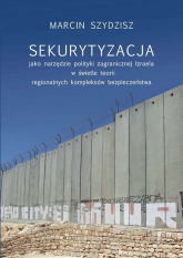 Sekurytyzacja jako narzędzie polityki zagranicznej Izraela w świetle teorii regionalnych kompleksów - Marcin Szydzisz | mała okładka