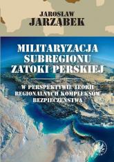 Militaryzacja subregionu Zatoki Perskiej w perspektywie teorii regionalnych kompleksów bezpieczeństwa -  | mała okładka