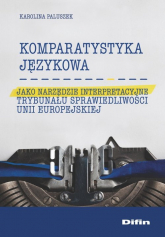 Komparatystyka językowa jako narzędzie interpretacyjne Trybunału Sprawiedliwości Unii Europejskiej - Karolina Paluszek | mała okładka