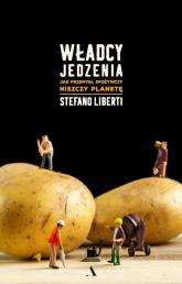 Władcy jedzenia Jak przemysł spożywczy niszczy planetę - Stefano Liberti | mała okładka