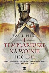 Templariusze na wojnie. 1120-1312 - Paul Hill | mała okładka