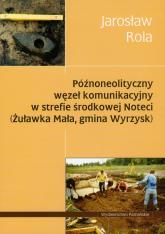 Późnoneolityczny węzeł komunikacyjny w strefie środkowej Noteci Żuławka Mała, gmina Wyrzysk - Jarosław Rola | mała okładka