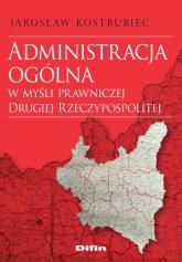 Administracja ogólna w myśli prawniczej Drugiej Rzeczypospolitej - Jarosław Kostrubiec | mała okładka