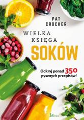 Wielka księga soków Odkryj ponad 350 pysznych przepipsów! - Pat Crocker | mała okładka