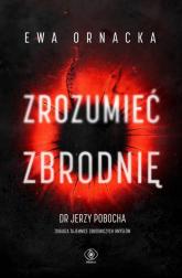 Zrozumieć zbrodnię - Ewa Ornacka | mała okładka
