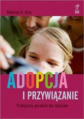 Adopcja i przywiązanie Praktyczny poradnik dla rodziców - Gray Deborah D. | mała okładka