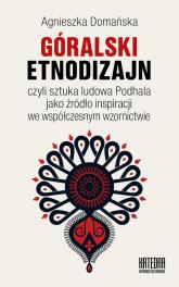 Góralski etnodizajn czyli sztuka ludowa Podhala jako źródło inspiracji we współczesnym wzornictwie - Agnieszka Domańska | mała okładka