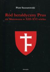 Ród heraldyczny Prus na Mazowszu w XIII-XVI wieku - Piotr Szczurowski | mała okładka