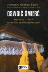 Oswoić śmierć Edukacyjny potencjał kaszubskich rytuałów pogrzebowych - Aleksandra Kurowska-Susdorf   mała okładka