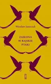 Zasłona w rajskie ptaki - Wiesław Juszczak | mała okładka