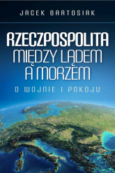 Rzeczpospolita między lądem a morzem O wojnie i pokoju - Jacek Bartosiak | mała okładka
