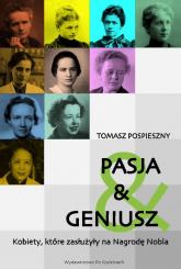 Pasja i Geniusz Kobiety, które zasłużyły na Nagrodę Nobla - Tomasz Pospieszny | mała okładka