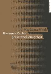Kierunek Zachód przystanek emigracja Adaptacja polskich emigrantów w Austrii, Szwecji i we Włoszech - Magdalena Wnuk | mała okładka