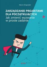 Zarządzanie projektami dla początkujących Jak zmienić wyzwanie w proste zadanie - Marcin Żmigrodzki | mała okładka