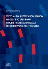 Pozycja i rola rzeczników rządów w Polsce po 1989 roku w dobie profesjonalizacji komunikowania politycznego - Bartłomiej Biskup | mała okładka