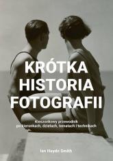 Krótka historia fotografii Kieszonkowy przewodnik po kierunkach, dziełach, tematach i technikach - Smith Ian Haydn | mała okładka