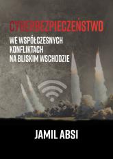Cyberbezpieczeństwo we współczesnych konfliktach na Bliskim  Wschodzie - Jamil Absi | mała okładka