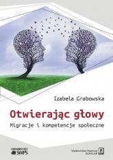 Otwierając głowy Migracje i kompetencje społeczne - Izabela Grabowska | mała okładka