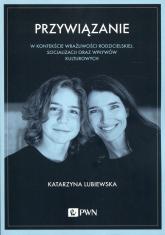 Przywiązanie W kontekście wrażliwości rodzicielskiej, socjalizacji oraz wpływów kulturowych - Katarzyna Lubiewska | mała okładka
