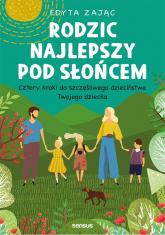 Rodzic najlepszy pod słońcem Cztery kroki do szczęśliwego dzieciństwa Twojego dziecka - Edyta Zając | mała okładka