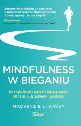 Mindfulness w bieganiu Jak dzięki medytacyjnemu bieganiu poprawić swoją sprawność oraz stać się szczęśliwym i spełnionym - Mackenzie L. Havey | mała okładka