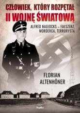Człowiek, który rozpętał II wojnę światową Alfred Naujocks – fałszerz, morderca, terrorysta - Florian Altenhoner | mała okładka