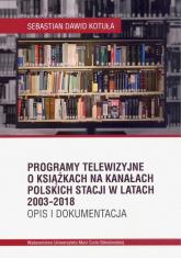 Programy telewizyjne o książkach na kanałach polskich stacji w latach 2003-2018. Opis i dokumentacja - Kotuła Sebastian Dawid | mała okładka