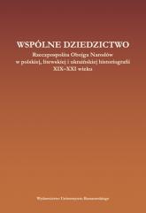 Wspólne dziedzictwo Rzeczpospolita Obojga Narodów w polskiej, litewskiej i ukraińskiej historiogafii XIX-XXI wieku -  | mała okładka