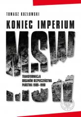 Koniec imperium MSW Transformacja organów bezpieczeństwa państwa 1989–1990 - Tomasz Kozłowski | mała okładka